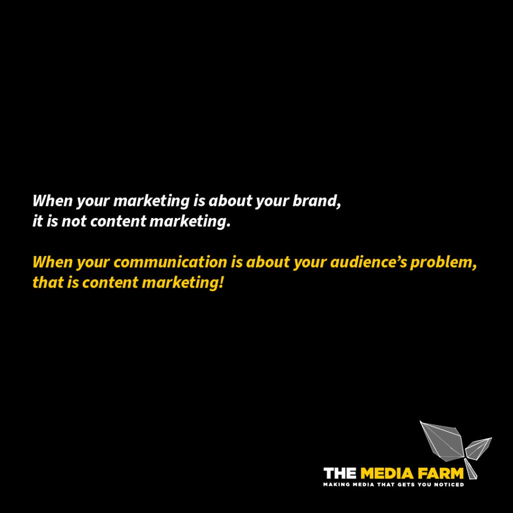 The Media Farm | When your marketing is about your brand, it is not content marketing.